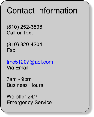 Contact Information  (810) 252-3536 Call or Text  (810) 820-4204 Fax  tmc51207@aol.com Via Email  7am - 9pm Business Hours  We offer 24/7 Emergency Service